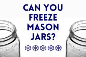 Can You Freeze Mason Jars?